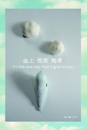 由上恒美 陶展 -It's the one day that is give to you.-